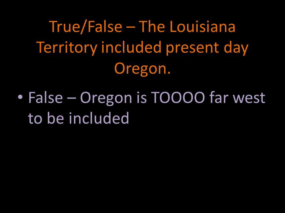 True/False – The Louisiana Territory included present day Oregon.