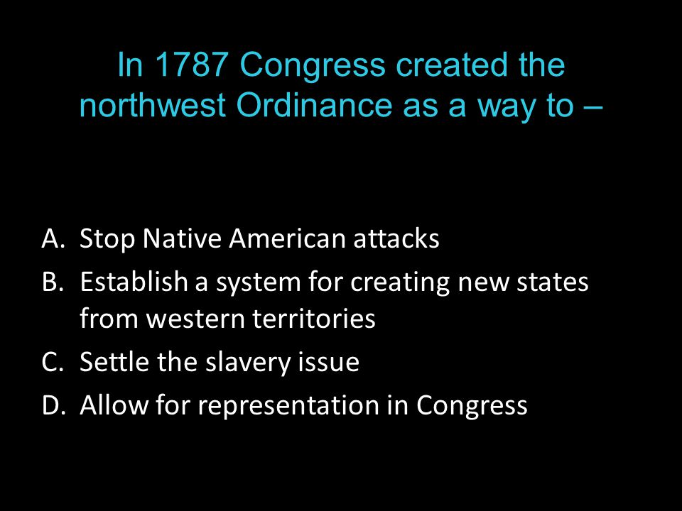 In 1787 Congress created the northwest Ordinance as a way to – A.Stop Native American attacks B.Establish a system for creating new states from western territories C.Settle the slavery issue D.Allow for representation in Congress