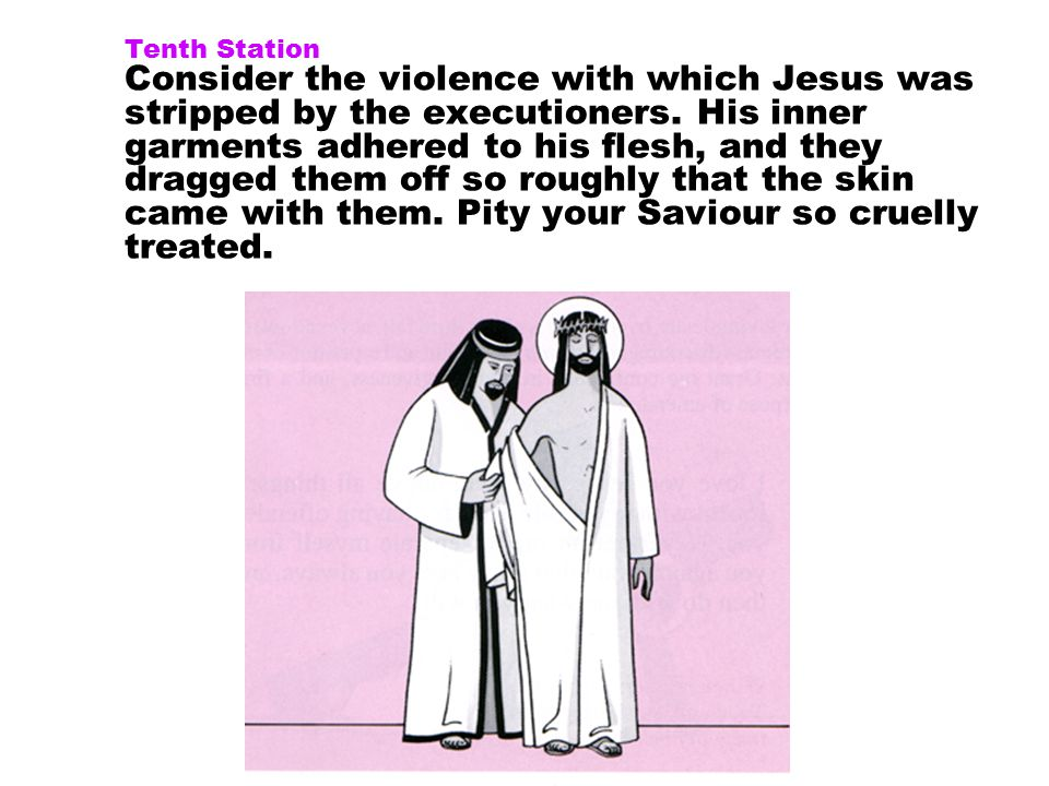 Tenth Station Consider the violence with which Jesus was stripped by the executioners.