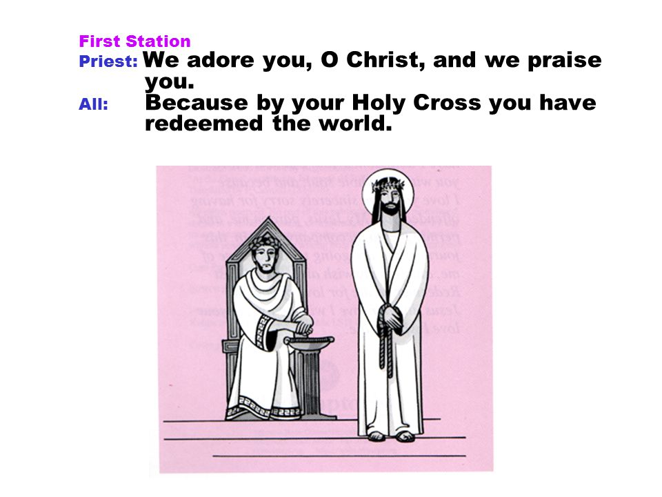 First Station Priest: We adore you, O Christ, and we praise you.