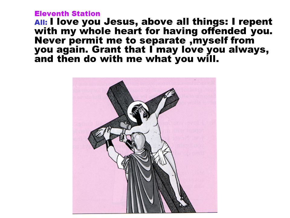 Eleventh Station All: I love you Jesus, above all things: I repent with my whole heart for having offended you.