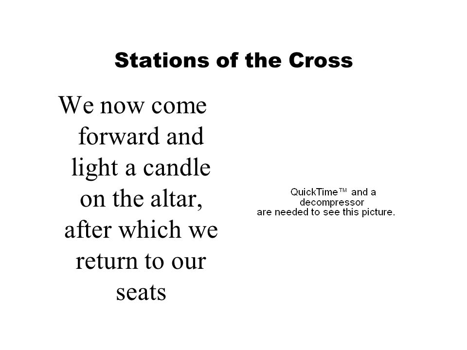 Stations of the Cross We now come forward and light a candle on the altar, after which we return to our seats