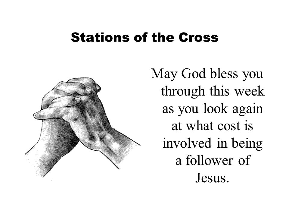 Stations of the Cross May God bless you through this week as you look again at what cost is involved in being a follower of Jesus.