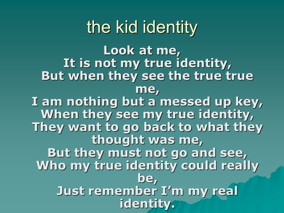 the kid identity Look at me, It is not my true identity, But when they see the true true me, I am nothing but a messed up key, When they see my true i