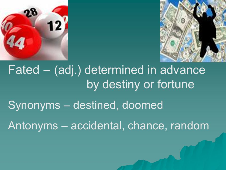 Fated – (adj.) determined in advance by destiny or fortune Synonyms – destined, doomed Antonyms – accidental, chance, random