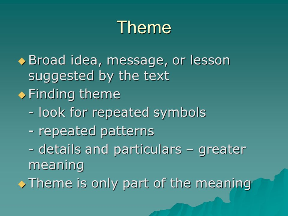 Theme  Broad idea, message, or lesson suggested by the text  Finding theme - look for repeated symbols - repeated patterns - details and particulars