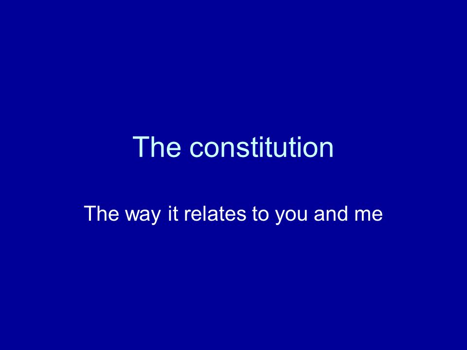 The constitution The way it relates to you and me
