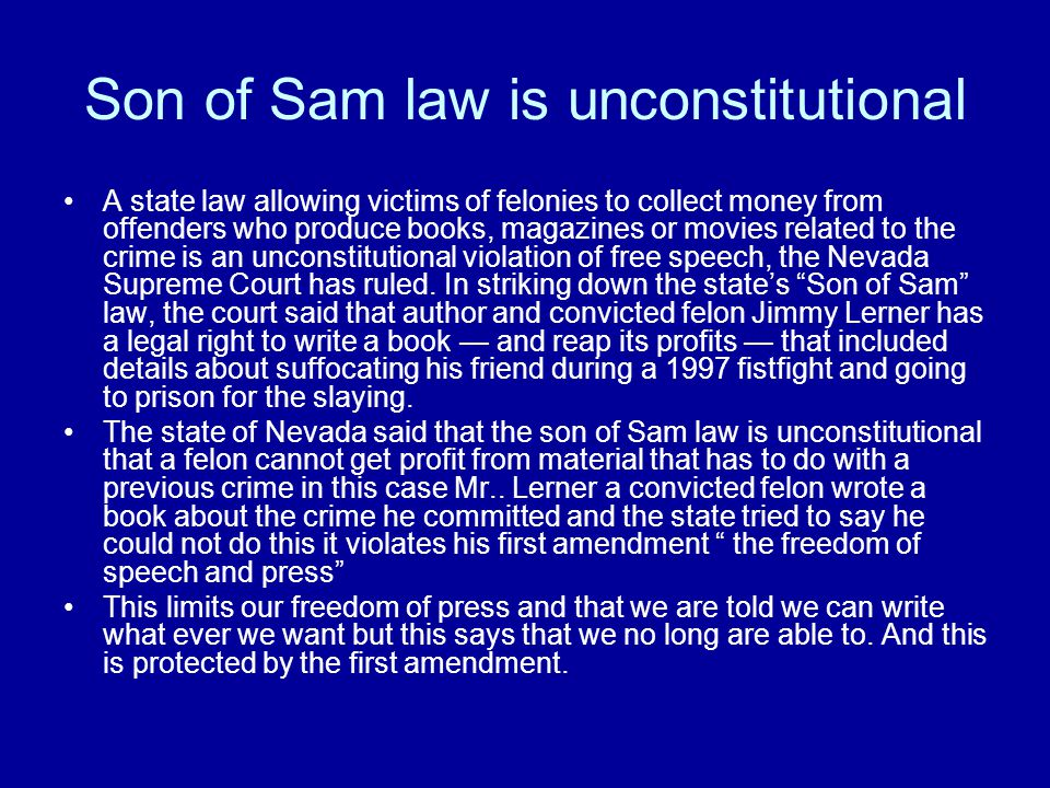 Son of Sam law is unconstitutional A state law allowing victims of felonies to collect money from offenders who produce books, magazines or movies related to the crime is an unconstitutional violation of free speech, the Nevada Supreme Court has ruled.
