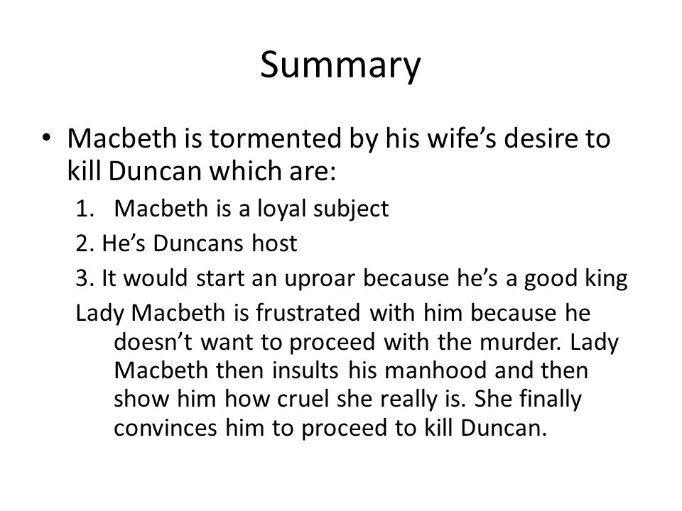 Summary Macbeth is tormented by his wife's desire to kill Duncan which are: 1.Macbeth is a loyal subject 2. He's Duncans host 3. It would start an upr