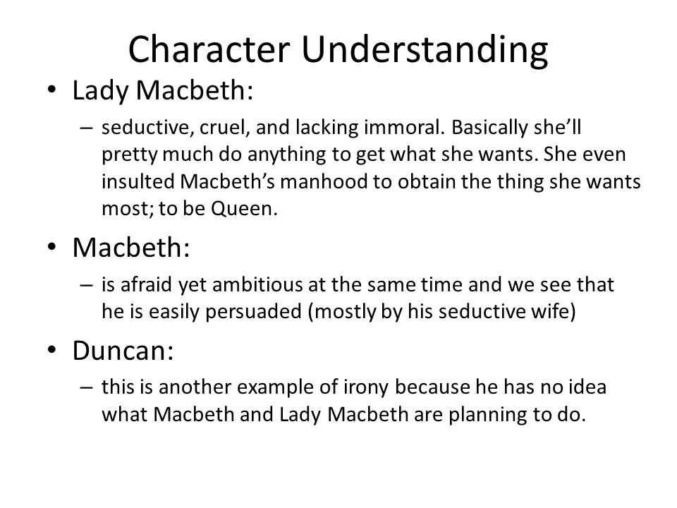 Character Understanding Lady Macbeth: – seductive, cruel, and lacking immoral. Basically she'll pretty much do anything to get what she wants. She eve