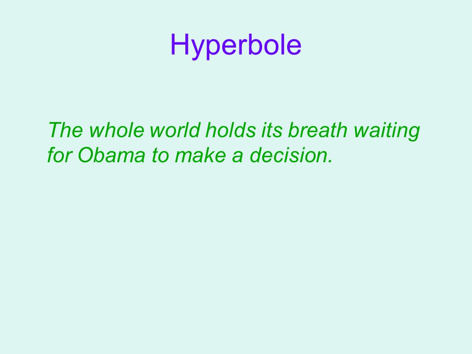 Hyperbole The whole world holds its breath waiting for Obama to make a decision.