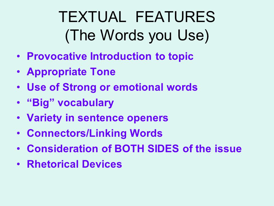 TEXTUAL FEATURES (The Words you Use) Provocative Introduction to topic Appropriate Tone Use of Strong or emotional words Big vocabulary Variety in sentence openers Connectors/Linking Words Consideration of BOTH SIDES of the issue Rhetorical Devices