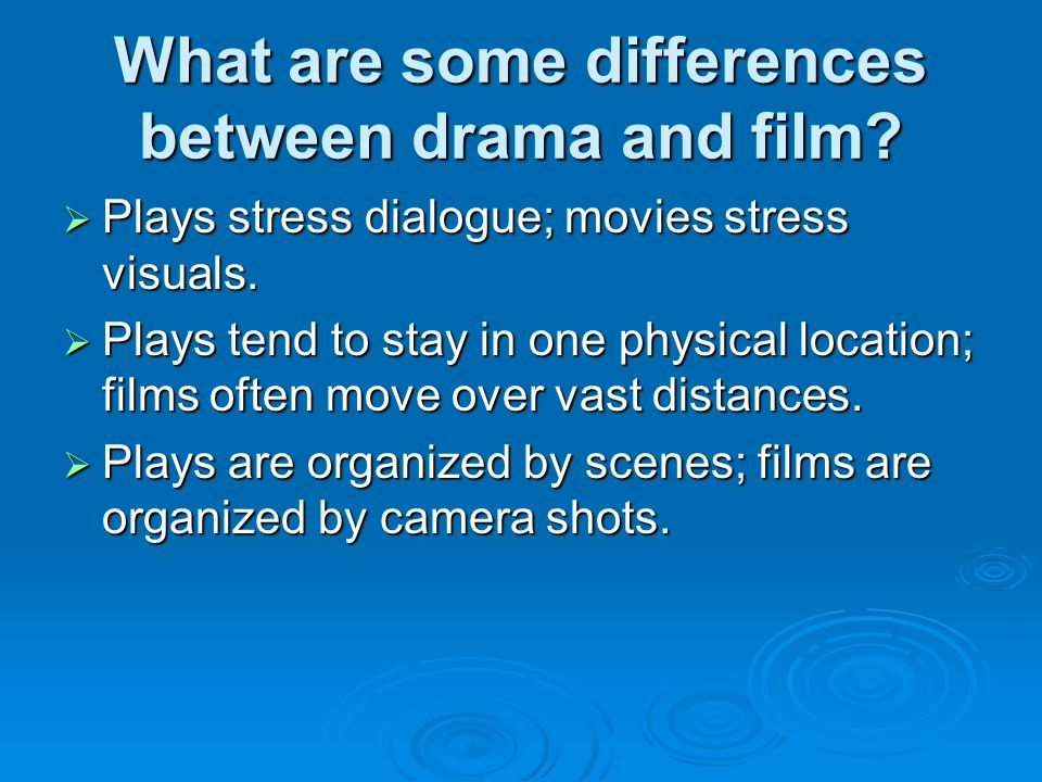 What are some differences between drama and film?  Plays stress dialogue; movies stress visuals.  Plays tend to stay in one physical location; films