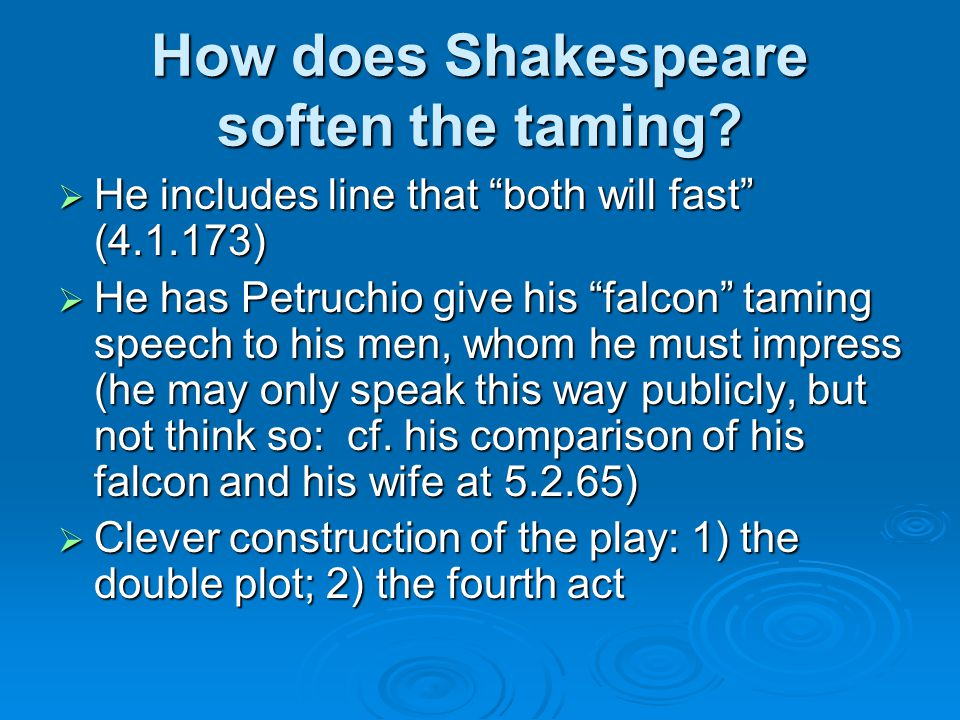 "How does Shakespeare soften the taming?  He includes line that ""both will fast"" (4.1.173)  He has Petruchio give his ""falcon"" taming speech to his m"