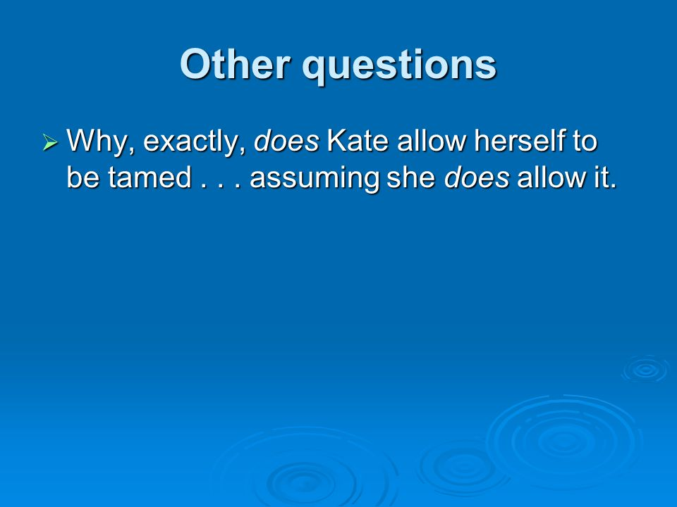 Other questions  Why, exactly, does Kate allow herself to be tamed... assuming she does allow it.
