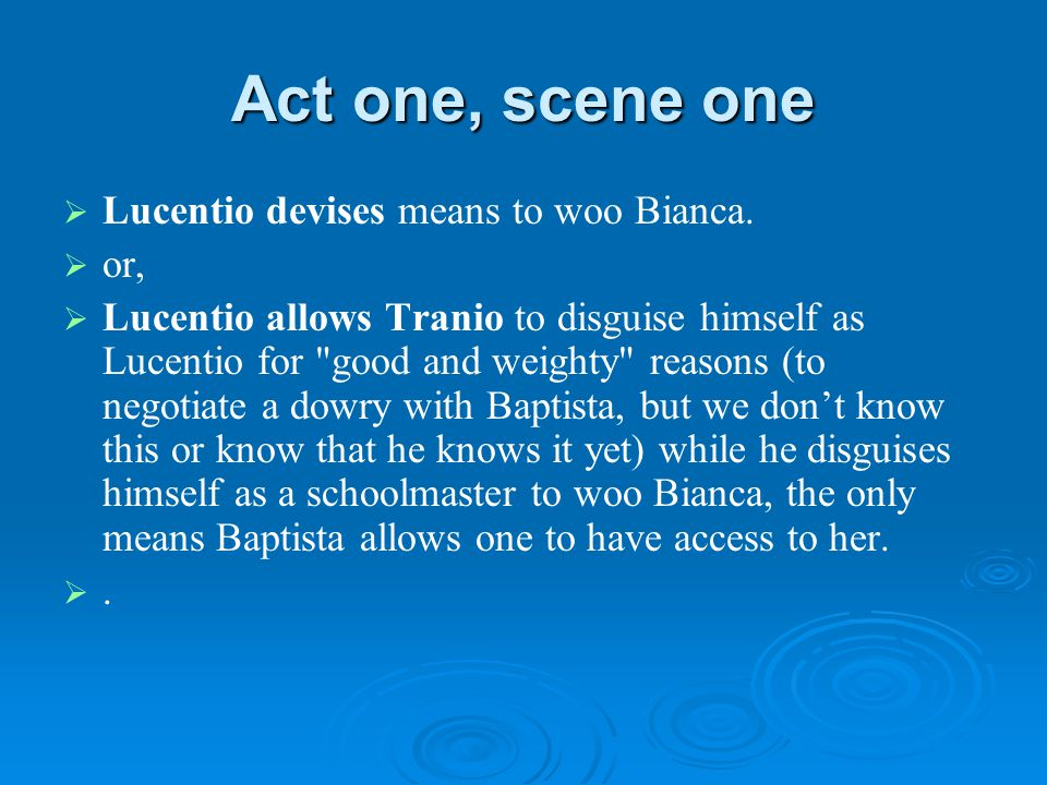 Act one, scene one   Lucentio devises means to woo Bianca.   or,   Lucentio allows Tranio to disguise himself as Lucentio for