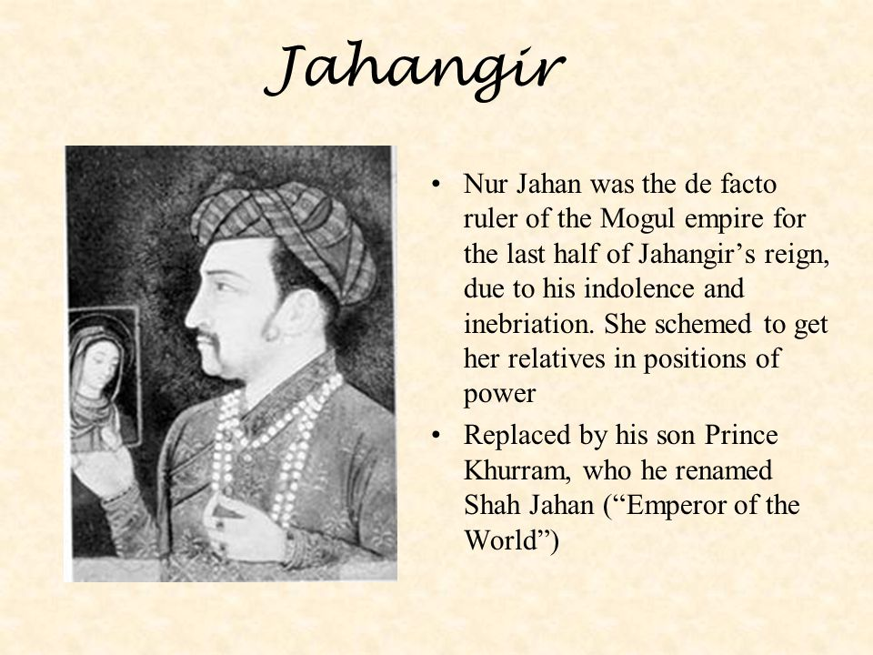 Jahangir Nur Jahan was the de facto ruler of the Mogul empire for the last half of Jahangir's reign, due to his indolence and inebriation. She schemed