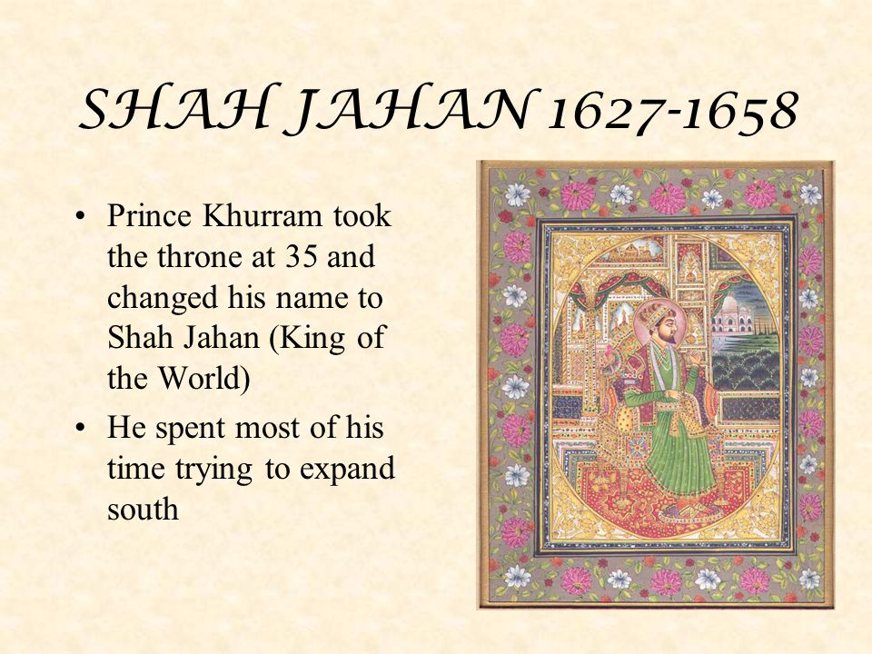 SHAH JAHAN 1627-1658 Prince Khurram took the throne at 35 and changed his name to Shah Jahan (King of the World) He spent most of his time trying to e