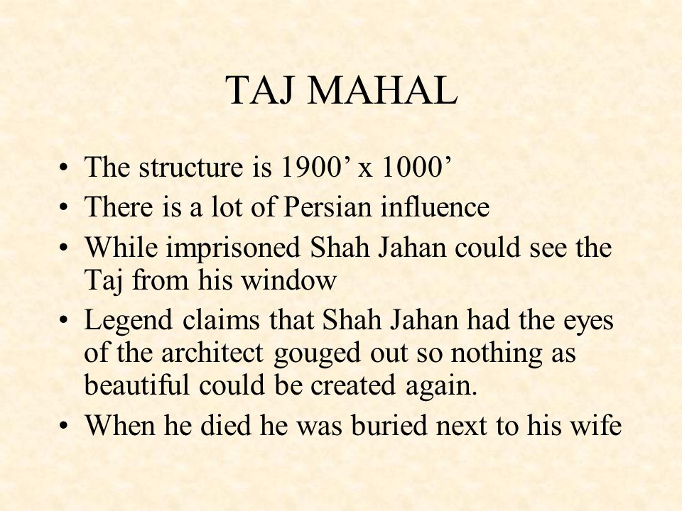 TAJ MAHAL The structure is 1900' x 1000' There is a lot of Persian influence While imprisoned Shah Jahan could see the Taj from his window Legend clai