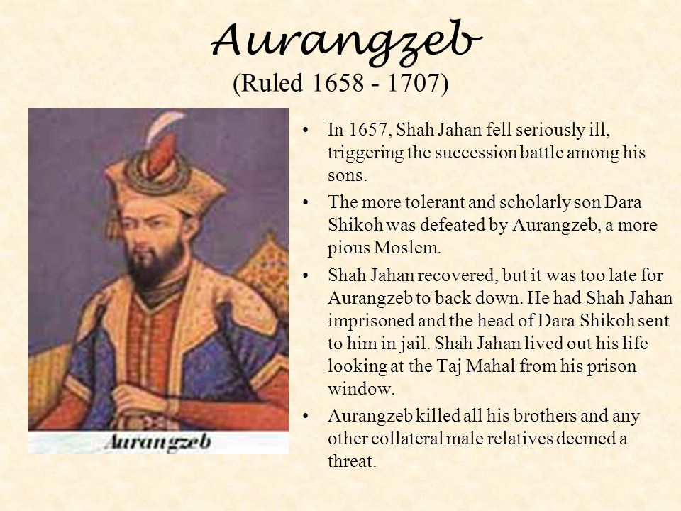 Aurangzeb (Ruled 1658 - 1707) In 1657, Shah Jahan fell seriously ill, triggering the succession battle among his sons. The more tolerant and scholarly