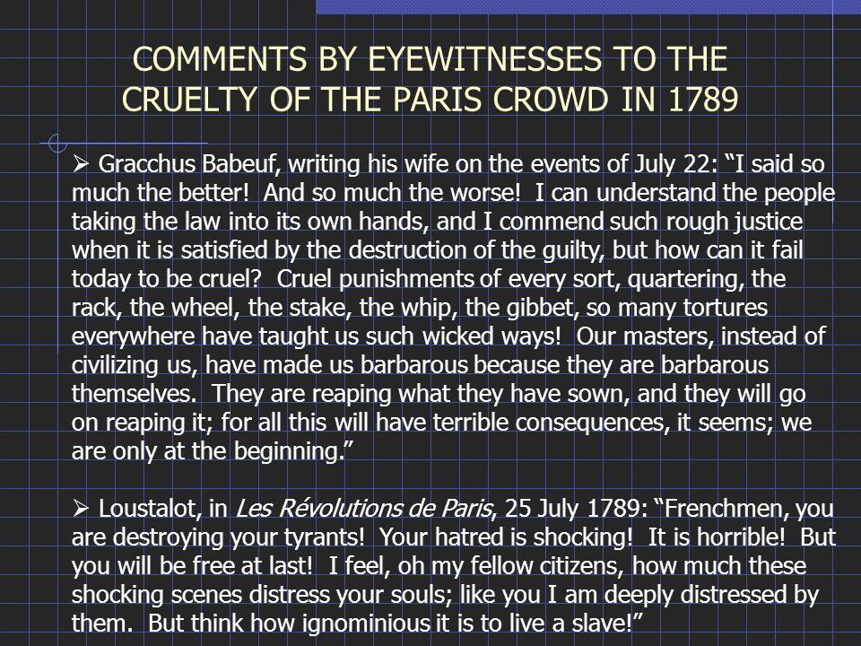 "COMMENTS BY EYEWITNESSES TO THE CRUELTY OF THE PARIS CROWD IN 1789  Gracchus Babeuf, writing his wife on the events of July 22: ""I said so much the b"