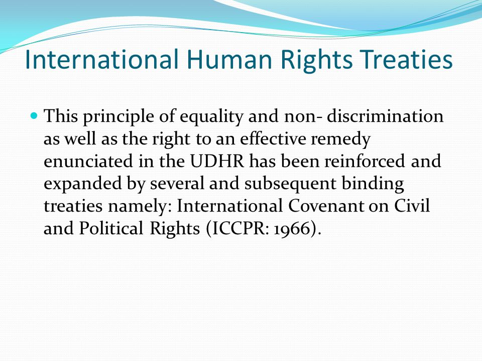 International Human Rights Treaties ICCPR: Art 2(3): The right to an effective remedy States are obliged to ensure: Victims of human rights violations have an effective remedy; Victims have the right to have their claims determined by competent judicial, administrative or legislative authorities, or any other competent authority; The competent authorities enforce such remedies.
