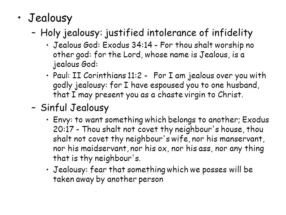 Result of jealousy –Envy & jealousy destroy both us and other people –They rob the believers of peace and joy Proverbs 27:4 Jealousy is more dangerous and cruel than anger (Living Bible) –They cause dissensions I Timothy 6:4 He is proud, knowing nothing, but doting about questions and strifes of words, whereof cometh envy, strife, railings, evil surmisings, –They create divisions I Corinthians 3:3 For ye are yet carnal: for whereas there is among you envying, and strife, and divisions, are ye not carnal, and walk as men.