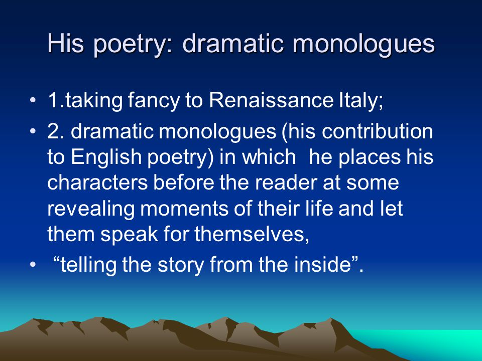 His poetry: dramatic monologues 1.taking fancy to Renaissance Italy; 2.