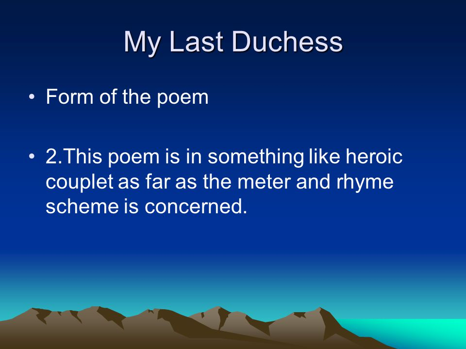 My Last Duchess Form of the poem 2.This poem is in something like heroic couplet as far as the meter and rhyme scheme is concerned.