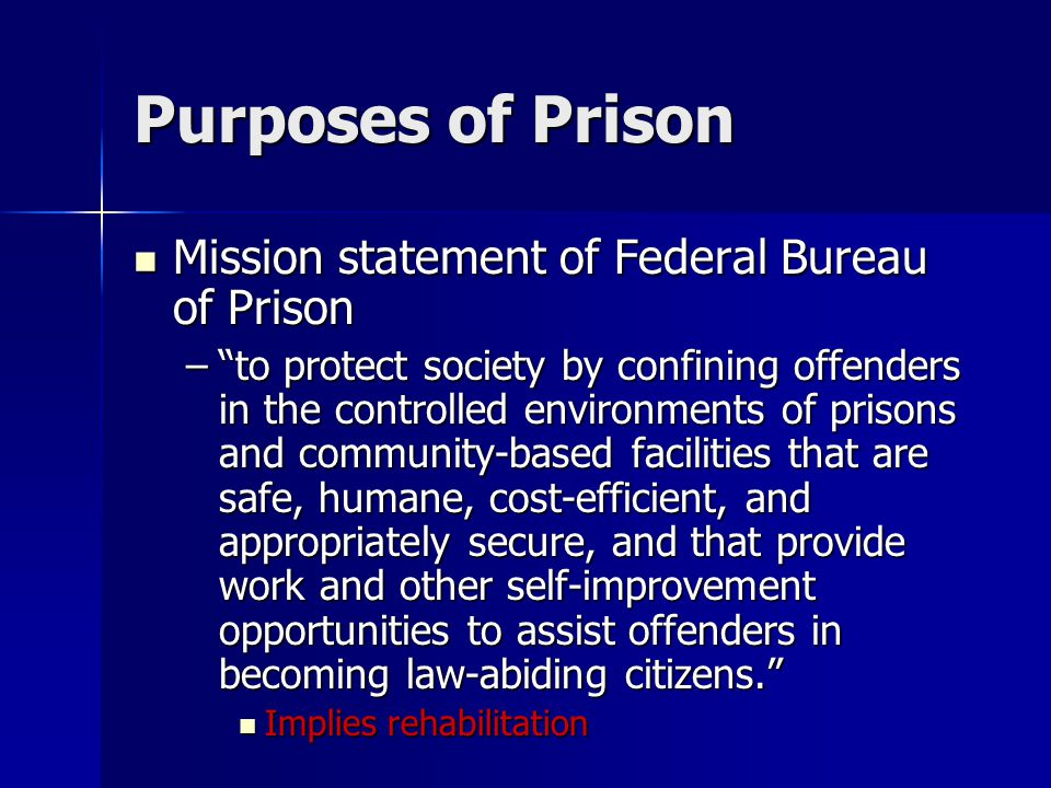 Purposes of Prison Mission statement of Federal Bureau of Prison Mission statement of Federal Bureau of Prison – to protect society by confining offenders in the controlled environments of prisons and community-based facilities that are safe, humane, cost-efficient, and appropriately secure, and that provide work and other self-improvement opportunities to assist offenders in becoming law-abiding citizens. Implies rehabilitation Implies rehabilitation