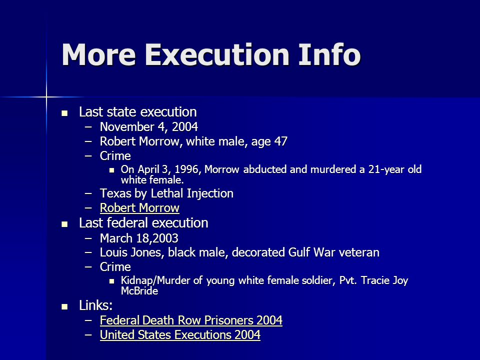 More Execution Info Last state execution Last state execution –November 4, 2004 –Robert Morrow, white male, age 47 –Crime On April 3, 1996, Morrow abducted and murdered a 21-year old white female.