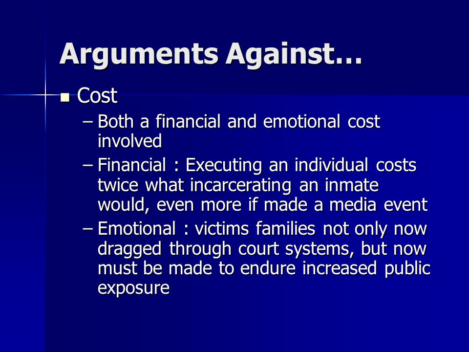 Arguments Against… Cost Cost –Both a financial and emotional cost involved –Financial : Executing an individual costs twice what incarcerating an inmate would, even more if made a media event –Emotional : victims families not only now dragged through court systems, but now must be made to endure increased public exposure