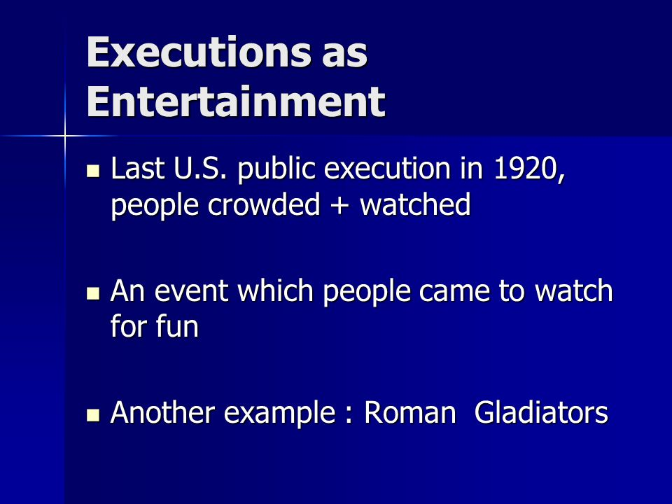 Executions as Entertainment Last U.S. public execution in 1920, people crowded + watched Last U.S.