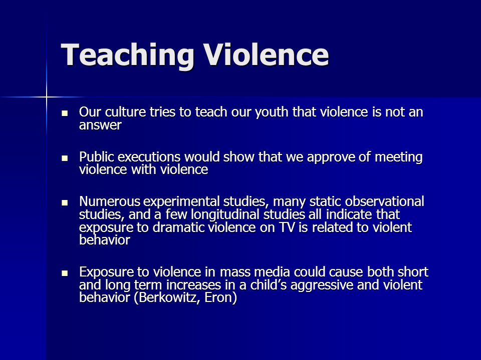 Teaching Violence Our culture tries to teach our youth that violence is not an answer Our culture tries to teach our youth that violence is not an answer Public executions would show that we approve of meeting violence with violence Public executions would show that we approve of meeting violence with violence Numerous experimental studies, many static observational studies, and a few longitudinal studies all indicate that exposure to dramatic violence on TV is related to violent behavior Numerous experimental studies, many static observational studies, and a few longitudinal studies all indicate that exposure to dramatic violence on TV is related to violent behavior Exposure to violence in mass media could cause both short and long term increases in a child's aggressive and violent behavior (Berkowitz, Eron) Exposure to violence in mass media could cause both short and long term increases in a child's aggressive and violent behavior (Berkowitz, Eron)