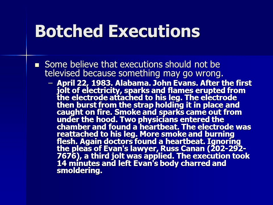 Botched Executions Some believe that executions should not be televised because something may go wrong.