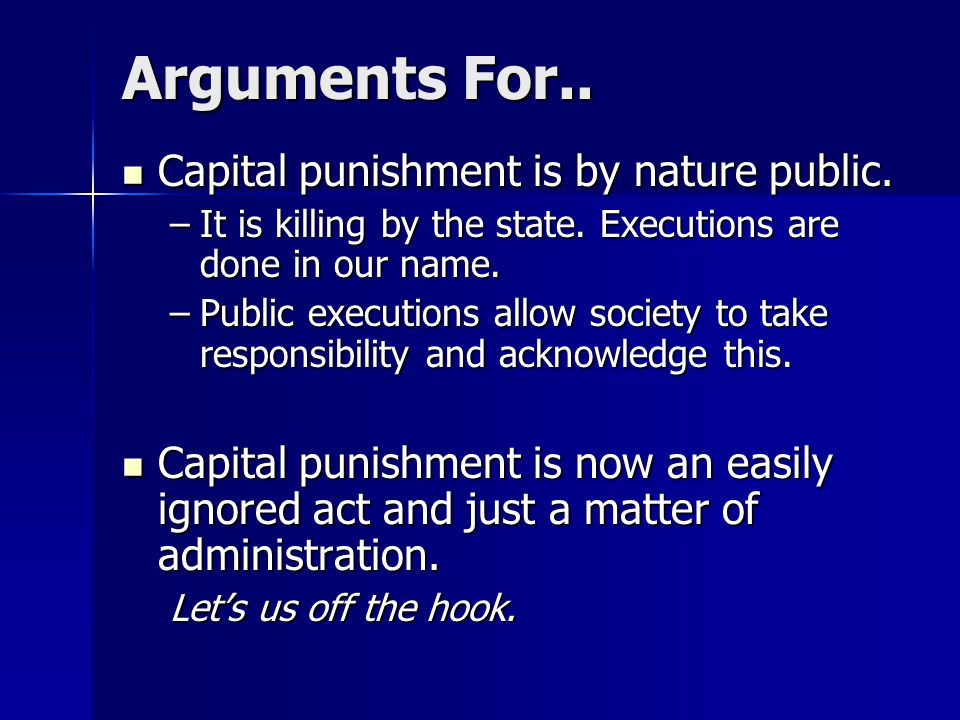 Arguments For.. Capital punishment is by nature public.