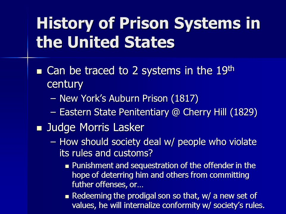 History of Prison Systems in the United States Can be traced to 2 systems in the 19 th century Can be traced to 2 systems in the 19 th century –New York's Auburn Prison (1817) –Eastern State Penitentiary @ Cherry Hill (1829) Judge Morris Lasker Judge Morris Lasker –How should society deal w/ people who violate its rules and customs.