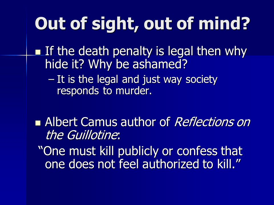 Out of sight, out of mind. If the death penalty is legal then why hide it.