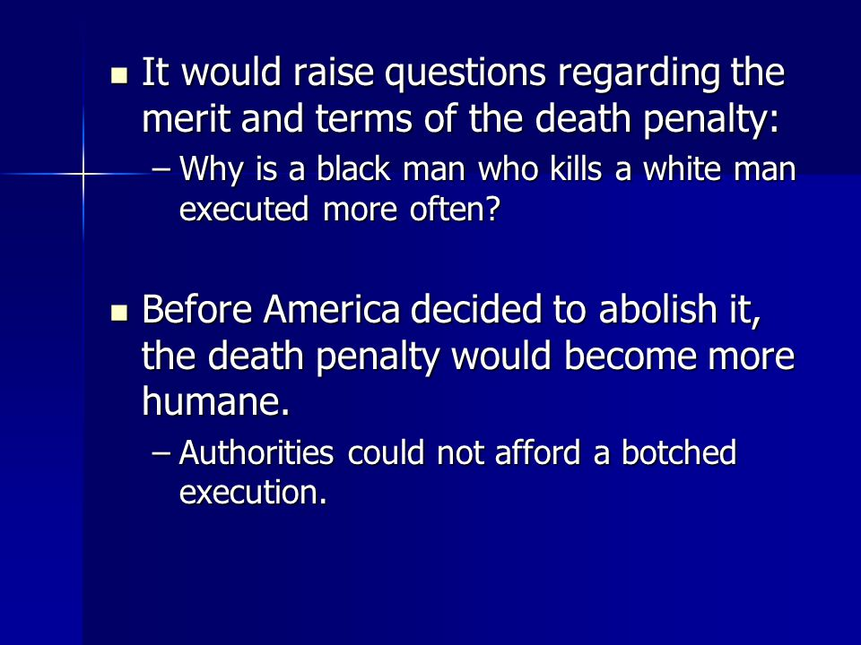 It would raise questions regarding the merit and terms of the death penalty: It would raise questions regarding the merit and terms of the death penalty: –Why is a black man who kills a white man executed more often.