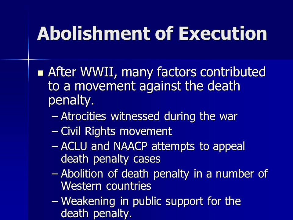 Abolishment of Execution After WWII, many factors contributed to a movement against the death penalty.