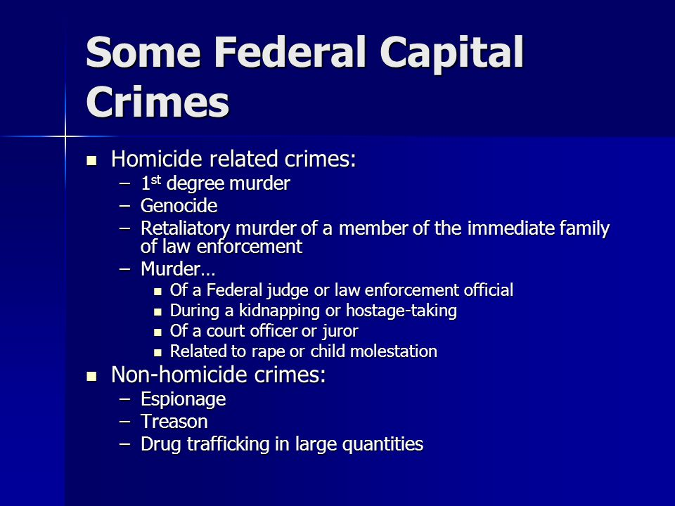 Some Federal Capital Crimes Homicide related crimes: Homicide related crimes: –1 st degree murder –Genocide –Retaliatory murder of a member of the immediate family of law enforcement –Murder… Of a Federal judge or law enforcement official Of a Federal judge or law enforcement official During a kidnapping or hostage-taking During a kidnapping or hostage-taking Of a court officer or juror Of a court officer or juror Related to rape or child molestation Related to rape or child molestation Non-homicide crimes: Non-homicide crimes: –Espionage –Treason –Drug trafficking in large quantities