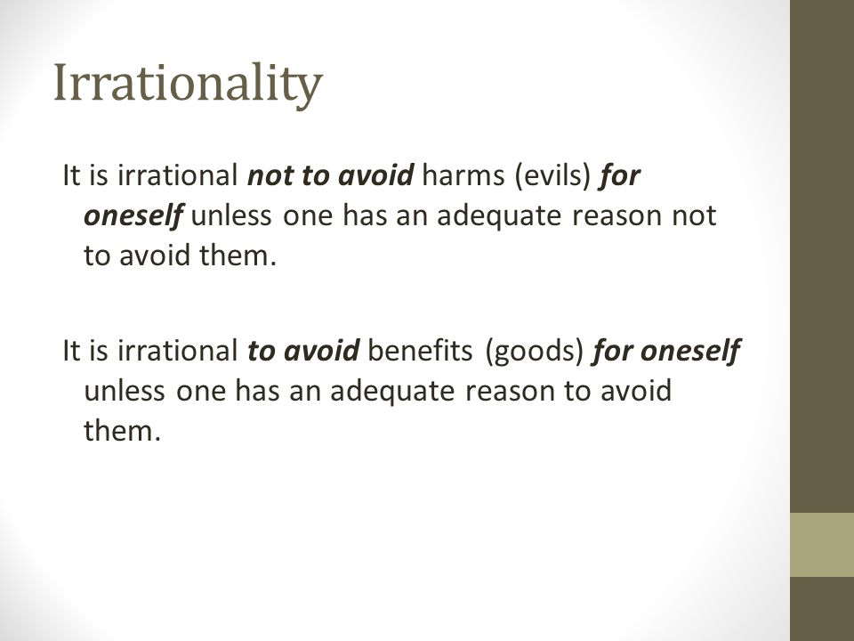 Irrationality It is irrational not to avoid harms (evils) for oneself unless one has an adequate reason not to avoid them. It is irrational to avoid b
