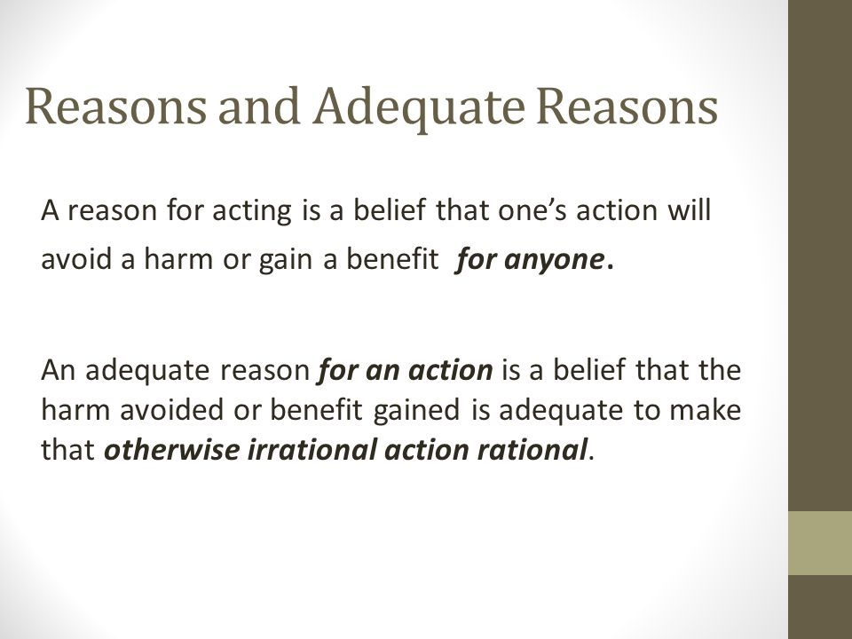 Reasons and Adequate Reasons A reason for acting is a belief that one's action will avoid a harm or gain a benefit for anyone. An adequate reason for