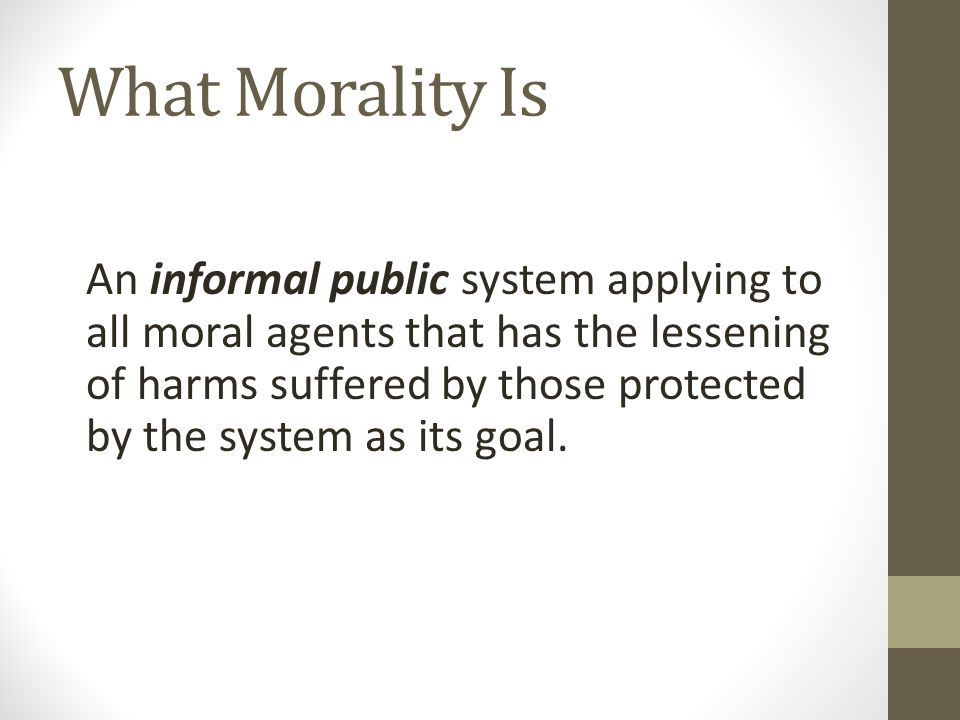 What Morality Is An informal public system applying to all moral agents that has the lessening of harms suffered by those protected by the system as i