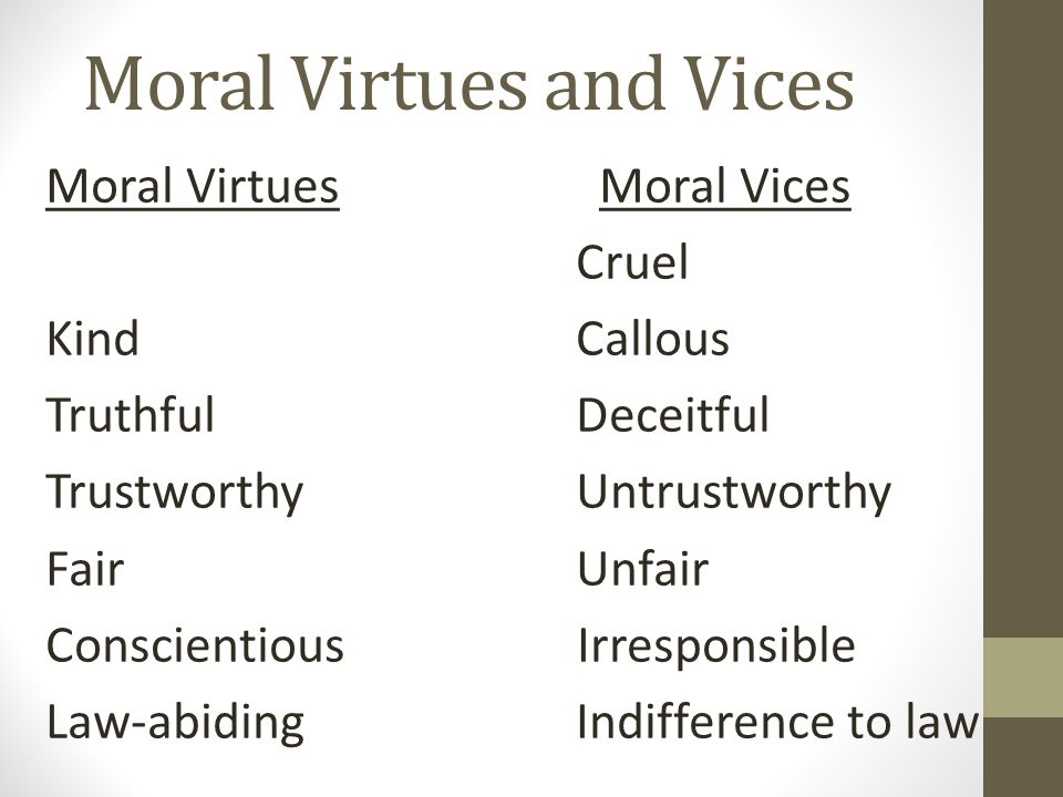 Moral Virtues and Vices Moral Virtues Moral Vices Cruel Kind Callous Truthful Deceitful Trustworthy Untrustworthy Fair Unfair Conscientious Irresponsible Law-abiding Indifference to law