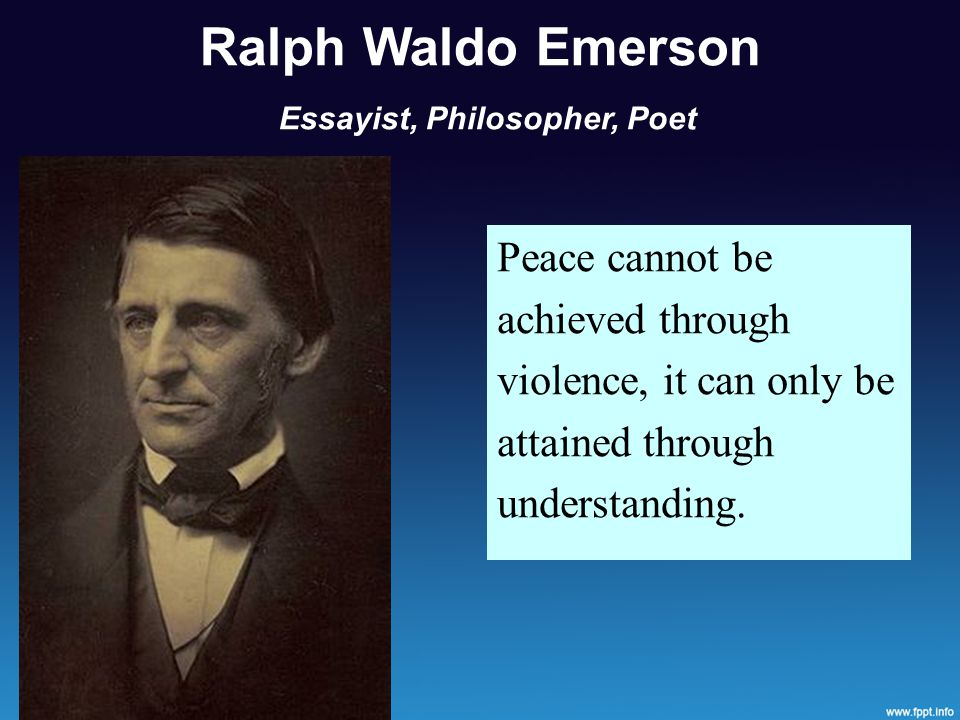 Ralph Waldo Emerson Essayist, Philosopher, Poet Peace cannot be achieved through violence, it can only be attained through understanding.