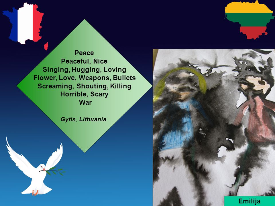 Peace Peaceful, Nice Singing, Hugging, Loving Flower, Love, Weapons, Bullets Screaming, Shouting, Killing Horrible, Scary War Gytis, Lithuania Emilija
