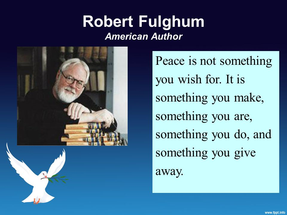 Robert Fulghum American Author Peace is not something you wish for.