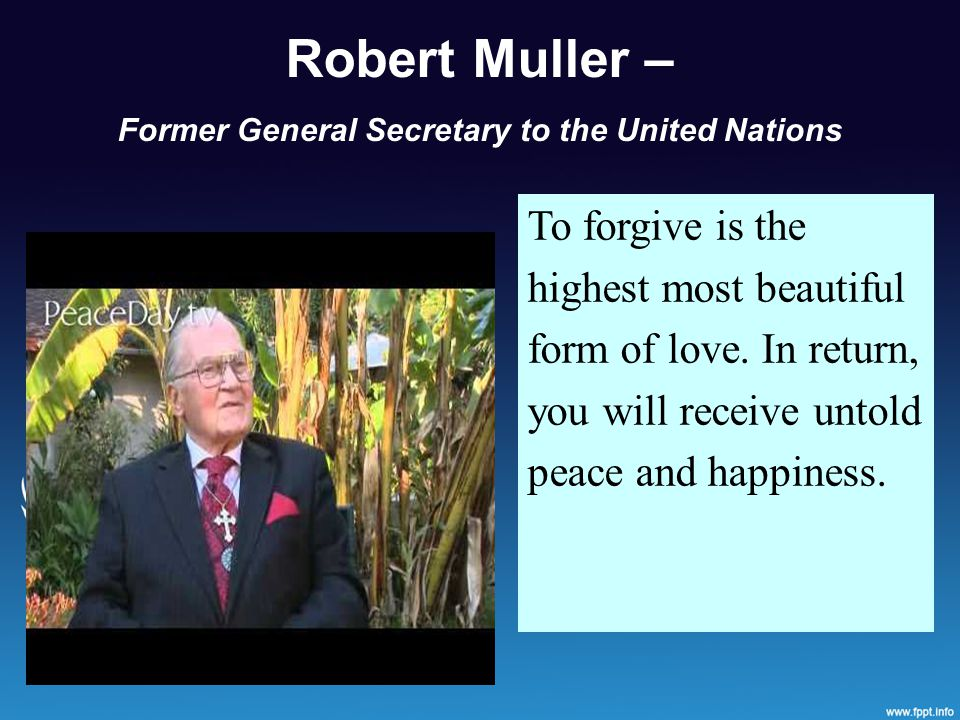 Robert Muller – Former General Secretary to the United Nations To forgive is the highest most beautiful form of love.