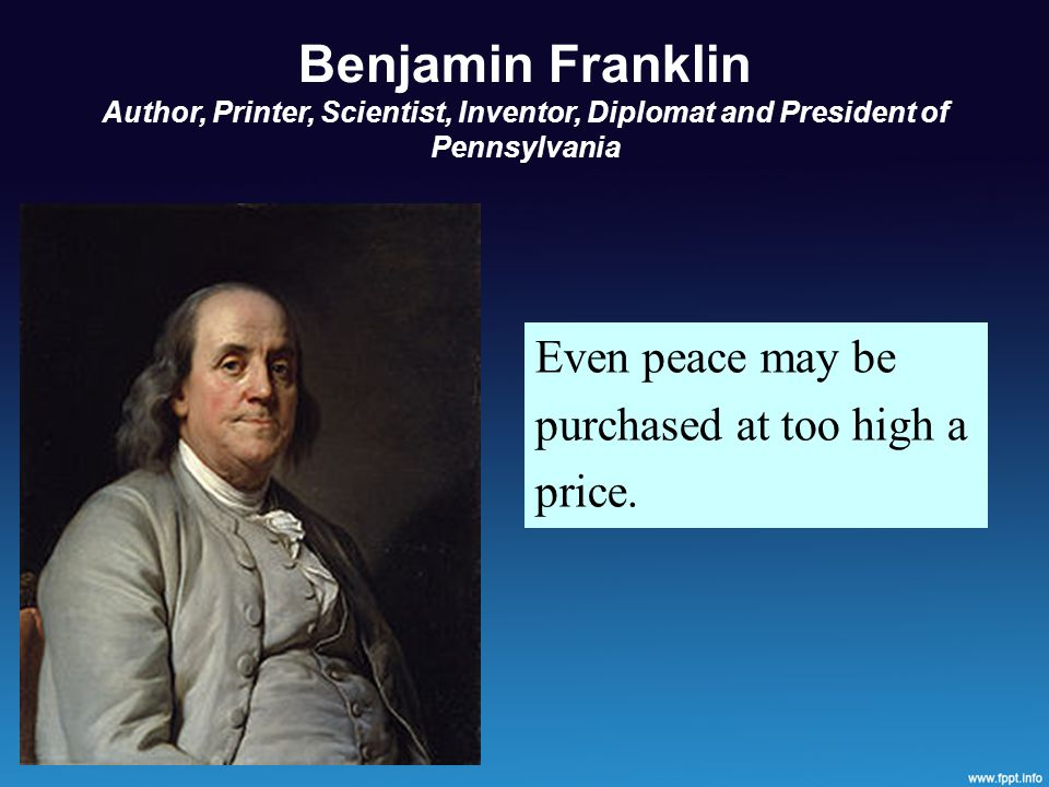Benjamin Franklin Author, Printer, Scientist, Inventor, Diplomat and President of Pennsylvania Even peace may be purchased at too high a price.